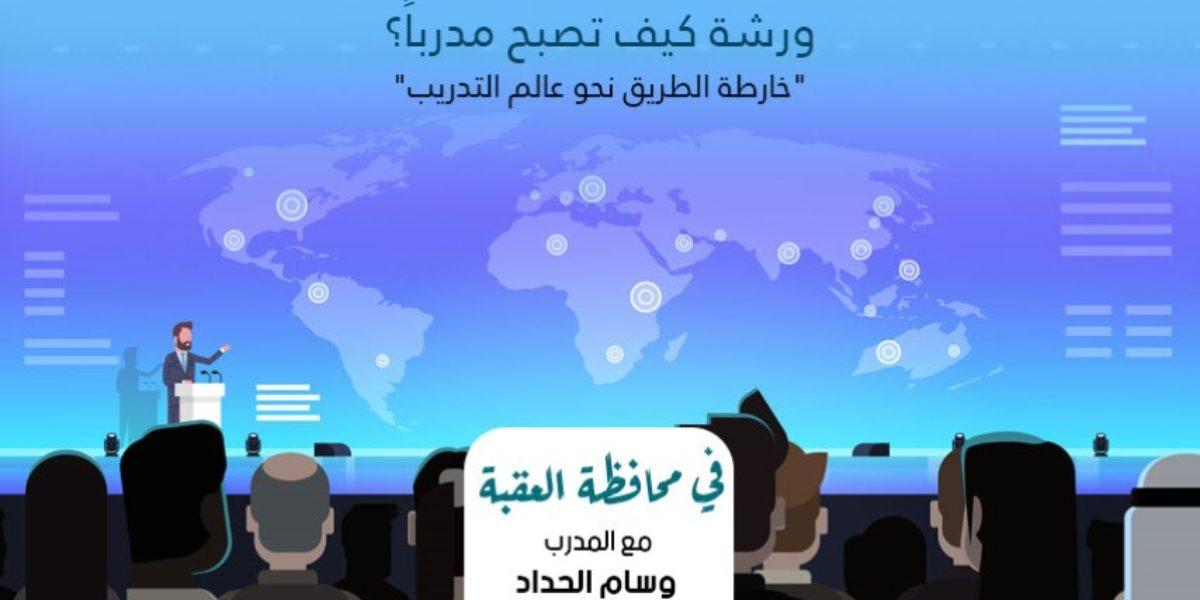"""ورشة كيف تصبح مدرباً """" خارطة الطريق نحو عالم التدريب """" في محافظة العقبة"""